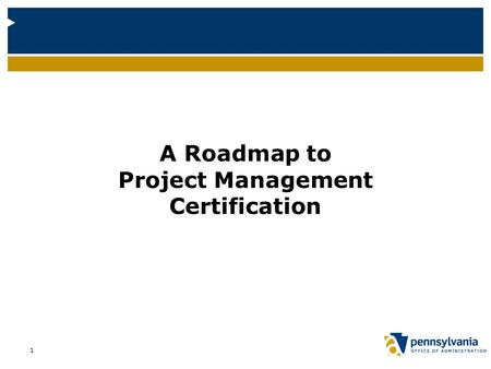 A Roadmap to Project Management Certification 1. Project Management Certification Roadmap This presentation serves as a roadmap towards becoming certified.