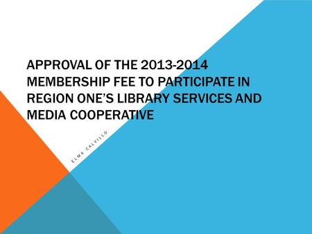 APPROVAL OF THE 2013-2014 MEMBERSHIP FEE TO PARTICIPATE IN REGION ONE'S LIBRARY SERVICES AND MEDIA COOPERATIVE ELMA CALVILLO.