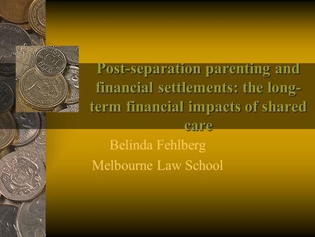 Post-separation parenting and financial settlements: the long- term financial impacts of shared care Belinda Fehlberg Melbourne Law School.