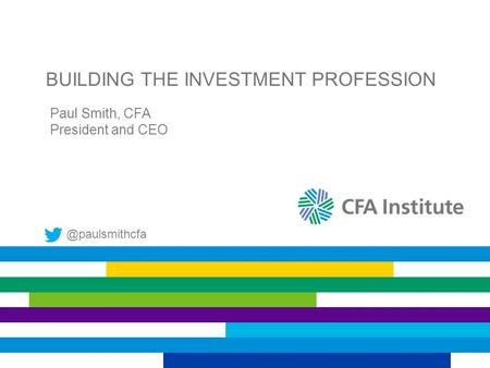 BUILDING THE INVESTMENT PROFESSION Paul Smith, CFA President and