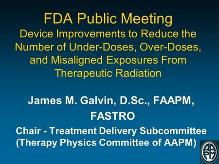 FDA Public Meeting Device Improvements to Reduce the Number of Under-Doses, Over-Doses, and Misaligned Exposures From Therapeutic Radiation James M. Galvin,