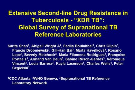 "Extensive Second-line Drug Resistance in Tuberculosis - ""XDR TB"": Global Survey of Supranational TB Reference Laboratories Sarita Shah 1, Abigail Wright."