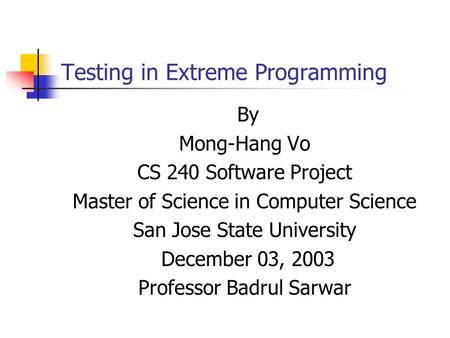 Testing in Extreme Programming By Mong-Hang Vo CS 240 Software Project Master of Science in Computer Science San Jose State University December 03, 2003.