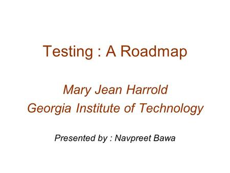 Testing : A Roadmap Mary Jean Harrold Georgia Institute of Technology Presented by : Navpreet Bawa.