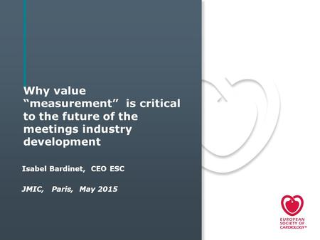 "Why value ""measurement"" is critical to the future of the meetings industry development Isabel Bardinet, CEO ESC JMIC, Paris, May 2015."