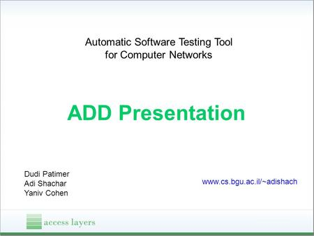 Automatic Software Testing Tool for Computer Networks ADD Presentation Dudi Patimer Adi Shachar Yaniv Cohen www.cs.bgu.ac.il/~adishach.