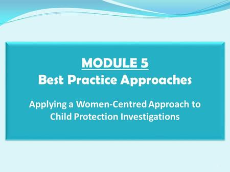 MODULE 5 Best Practice Approaches Applying a Women-Centred Approach to Child Protection Investigations 1.