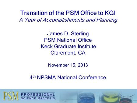 Transition of the PSM Office to KGI A Year of Accomplishments and Planning James D. Sterling PSM National Office Keck Graduate Institute Claremont, CA.