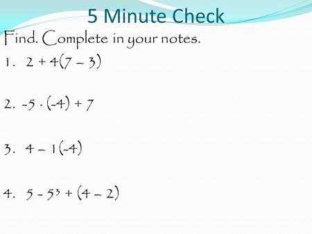 5 Minute Check Find. Complete in your notes. 1. 2 + 4(7 – 3) 2. -5 · (-4) + 7 3. 4 – 1(-4) 4. 5 - 5³ + (4 – 2)