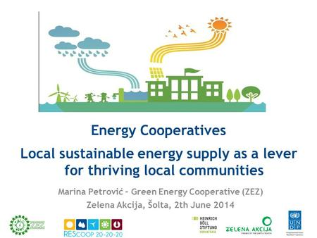 Energy Cooperatives Local sustainable energy supply as a lever for thriving local communities Marina Petrović – Green Energy Cooperative (ZEZ) Zelena Akcija,