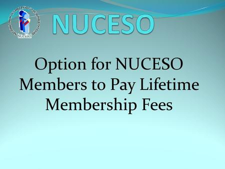 Option for NUCESO Members to Pay Lifetime Membership Fees.