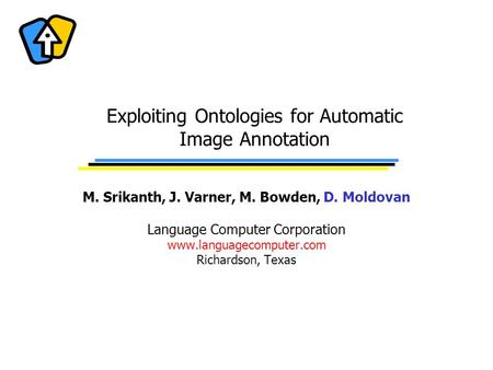 Exploiting Ontologies for Automatic Image Annotation M. Srikanth, J. Varner, M. Bowden, D. Moldovan Language Computer Corporation www.languagecomputer.com.