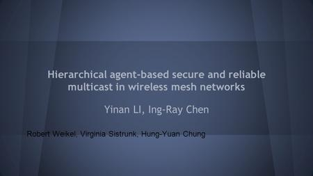 Hierarchical agent-based secure and reliable multicast in wireless mesh networks Yinan LI, Ing-Ray Chen Robert Weikel, Virginia Sistrunk, Hung-Yuan Chung.