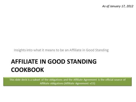 AFFILIATE IN GOOD STANDING COOKBOOK Insights into what it means to be an Affiliate in Good Standing This slide deck is a subset of the obligations and.