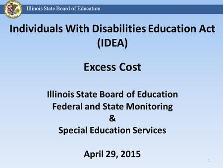 Individuals With Disabilities Education Act (IDEA) Excess Cost Illinois State Board of Education Federal and State Monitoring & Special Education Services.