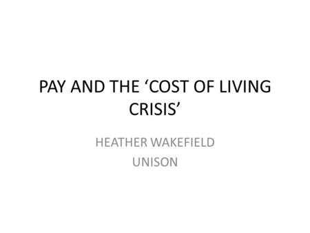 PAY AND THE 'COST OF LIVING CRISIS' HEATHER WAKEFIELD UNISON.