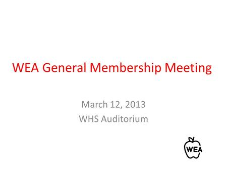 WEA General Membership Meeting March 12, 2013 WHS Auditorium.
