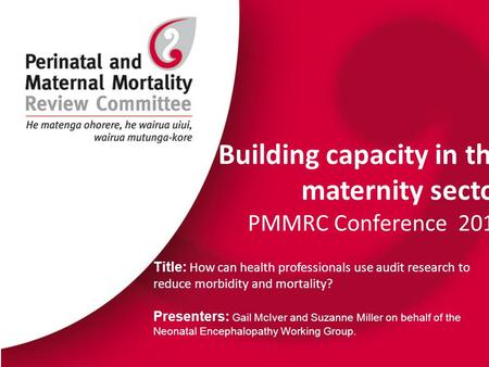 Building capacity in the maternity sector PMMRC Conference 2015 Title: How can health professionals use audit research to reduce morbidity and mortality?