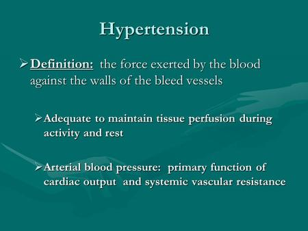 Hypertension  Definition: the force exerted by the blood against the walls of the bleed vessels  Adequate to maintain tissue perfusion during activity.