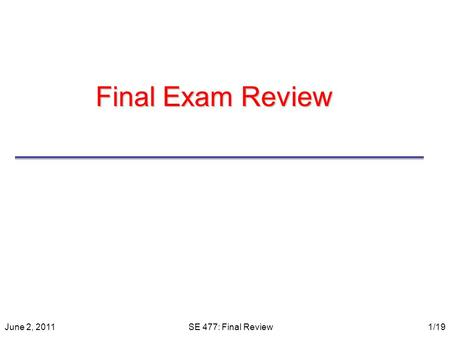 Final Exam Review June 2, 2011SE 477: Final Review1/19.