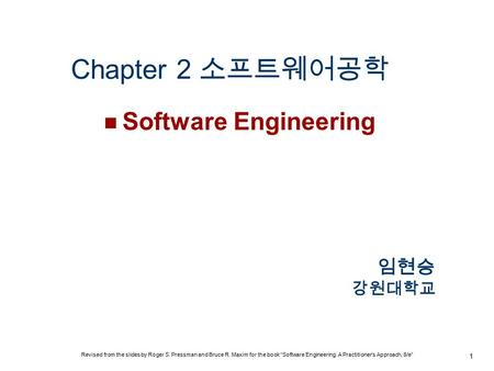 "Chapter 2 소프트웨어공학 Software Engineering 1 임현승 강원대학교 Revised from the slides by Roger S. Pressman and Bruce R. Maxim for the book ""Software Engineering:"