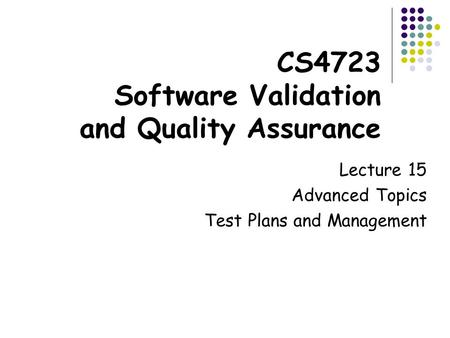 CS4723 Software Validation and Quality Assurance Lecture 15 Advanced Topics Test Plans and Management.