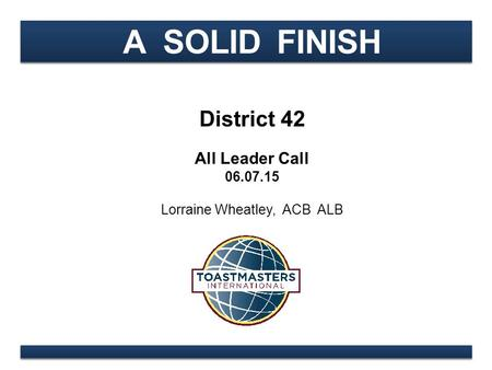 A SOLID FINISH District 42 All Leader Call 06.07.15 Lorraine Wheatley, ACB ALB.