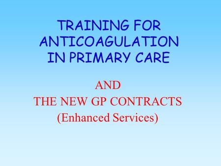 TRAINING FOR ANTICOAGULATION IN PRIMARY CARE AND THE NEW GP CONTRACTS (Enhanced Services)