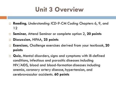 Unit 3 Overview Reading, Understanding ICD-9-CM Coding Chapters 6, 9, and 12 Seminar, Attend Seminar or complete option 2, 20 points Discussion, HIPAA,