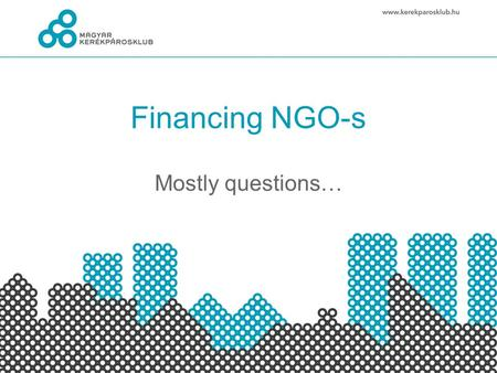 Financing NGO-s Mostly questions…. Income Support: sponsorship, donation, Founds: EU and other foundations Membership fee: individuals, companies Others: