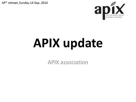 APIX update APIX association AP* retreat, Sunday 14 Sep. 2014.