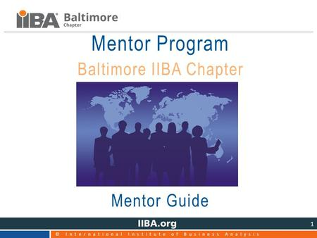 © International Institute of Business Analysis 1 Mentor Program Baltimore IIBA Chapter Mentor Guide.