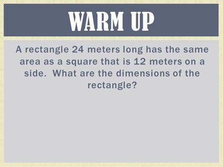 A rectangle 24 meters long has the same area as a square that is 12 meters on a side. What are the dimensions of the rectangle? WARM UP.