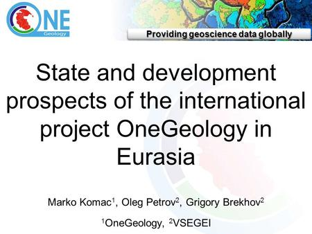 Providing geoscience data globally State and development prospects of the international project OneGeology in Eurasia Marko Komac 1, Oleg Petrov 2, Grigory.