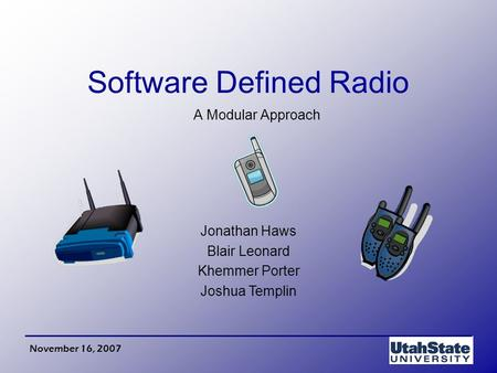 Jonathan Haws Blair Leonard Khemmer Porter Joshua Templin November 16, 2007 Software Defined Radio A Modular Approach.