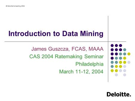 © Deloitte Consulting, 2004 Introduction to Data Mining James Guszcza, FCAS, MAAA CAS 2004 Ratemaking Seminar Philadelphia March 11-12, 2004.
