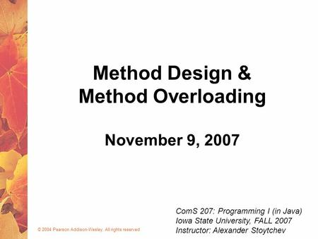 © 2004 Pearson Addison-Wesley. All rights reserved November 9, 2007 Method Design & Method Overloading ComS 207: Programming I (in Java) Iowa State University,