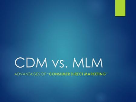 "CDM vs. MLM ADVANTAGES OF "" CONSUMER DIRECT MARKETING """