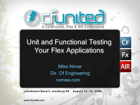 Www.cfunited.com Unit and Functional Testing Your Flex Applications Mike Nimer Dir. Of Engineering nomee.com.