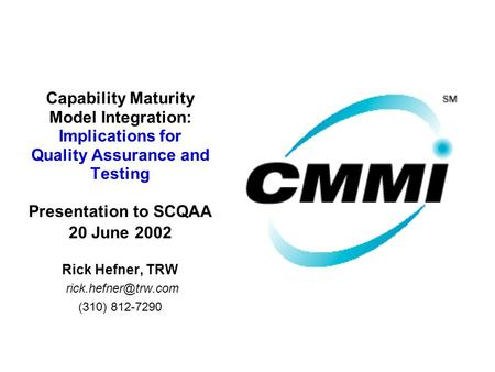 Capability Maturity Model Integration: Implications for Quality Assurance and Testing Presentation to SCQAA 20 June 2002 Rick Hefner, TRW