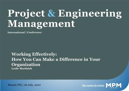 Mundo PM | 06 July, 2007 Working Effectively: How You Can Make a Difference in Your Organization Leslie Martinich.
