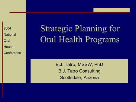 2004 National Oral Health Conference Strategic Planning for Oral Health Programs B.J. Tatro, MSSW, PhD B.J. Tatro Consulting Scottsdale, Arizona.