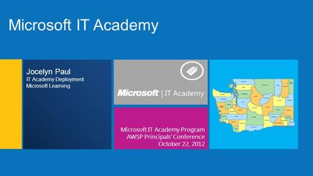 Microsoft IT Academy Microsoft IT Academy Program AWSP Principals' Conference October 22, 2012 Jocelyn Paul IT Academy Deployment Microsoft Learning.
