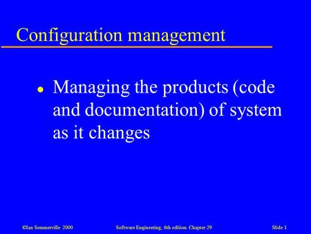 ©Ian Sommerville 2000Software Engineering, 6th edition. Chapter 29Slide 1 Configuration management l Managing the products (code and documentation) of.