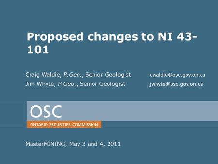 PDAC2011 Proposed changes to NI 43- 101 MasterMINING, May 3 and 4, 2011 Craig Waldie, P.Geo., Senior Geologist Jim Whyte, P.Geo.,