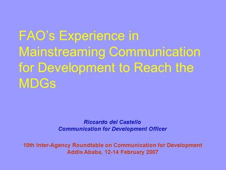 FAO's Experience in Mainstreaming Communication for Development to Reach the MDGs 10th Inter-Agency Roundtable on Communication for Development Addis Ababa,