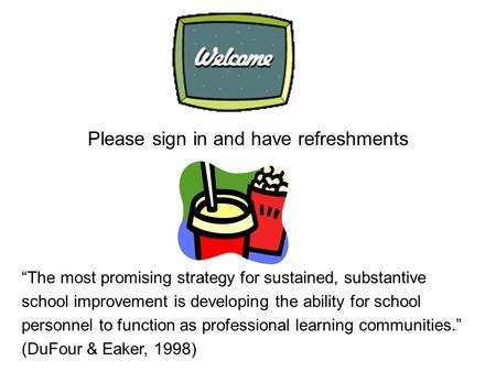 "Please sign in and have refreshments ""The most promising strategy for sustained, substantive school improvement is developing the ability for school personnel."