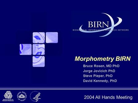 2004 All Hands Meeting Morphometry BIRN Bruce Rosen, MD PhD Jorge Jovicich PhD Steve Pieper, PhD David Kennedy, PhD.