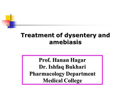 Prof. Hanan Hagar Dr. Ishfaq Bukhari Pharmacology Department Medical College Treatment of dysentery and amebiasis.