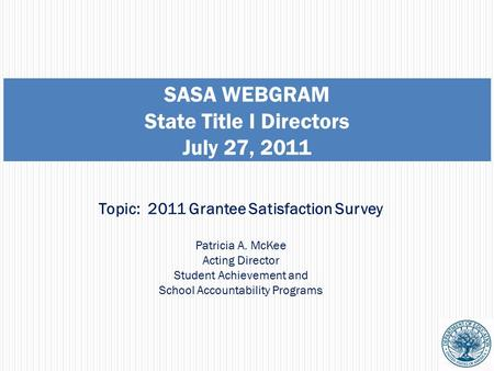 SASA WEBGRAM State Title I Directors July 27, 2011 Topic: 2011 Grantee Satisfaction Survey Patricia A. McKee Acting Director Student Achievement and School.